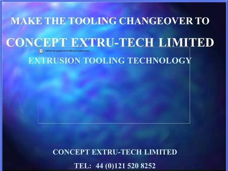 MAKE THE TOOLING CHANGEOVER TO CONCEPT EXTRU-TECH LIMITED EXTRUSION TOOLING TECHNOLOGY CONCEPT EXTRU-TECH LIMITED TEL: 44 (0)121 520 8252.