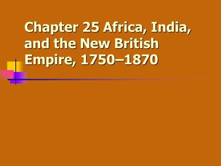 Chapter 25 Africa, India, and the New British Empire, 1750–1870.