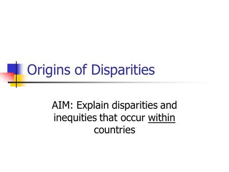 Origins of Disparities AIM: Explain disparities and inequities that occur within countries.