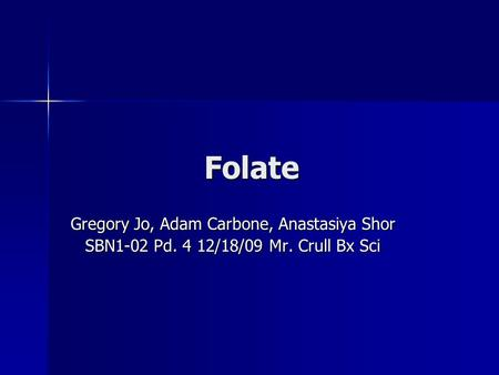 Folate Gregory Jo, Adam Carbone, Anastasiya Shor SBN1-02 Pd. 4 12/18/09 Mr. Crull Bx Sci.