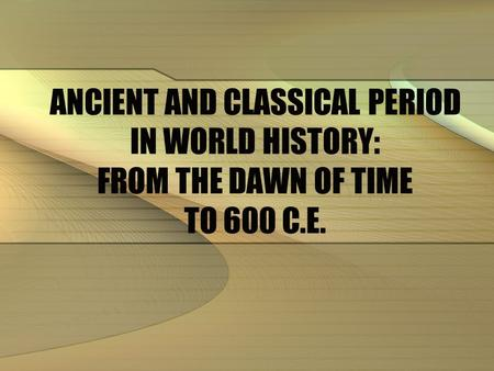 CONTENT. ANCIENT AND CLASSICAL PERIOD IN WORLD HISTORY: FROM THE DAWN OF TIME TO 600 C.E.