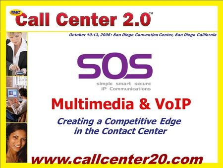 Www.callcenter20.com October 10-13, 2006 San Diego Convention Center, San Diego California Multimedia & VoIP Creating a Competitive Edge in the Contact.