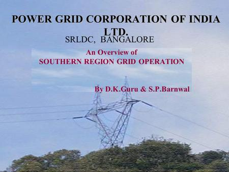 POWER GRID CORPORATION OF <strong>INDIA</strong> LTD. An Overview of SOUTHERN REGION GRID OPERATION By D.K.Guru & S.P.Barnwal SRLDC, BANGALORE.