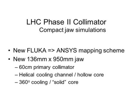 LHC Phase II Collimator Compact jaw simulations New FLUKA => ANSYS mapping scheme New 136mm x 950mm jaw –60cm primary collimator –Helical cooling channel.