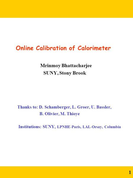 1 Online Calibration of Calorimeter Mrinmoy Bhattacharjee SUNY, Stony Brook Thanks to: D. Schamberger, L. Groer, U. Bassler, B. Olivier, M. Thioye Institutions: