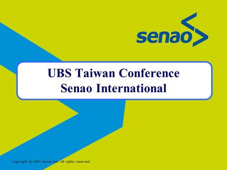 Copyright © 2007 Senao Inc. All rights reserved UBS Taiwan Conference Senao International.