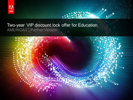 © 2014 Adobe Systems Incorporated. All Rights Reserved. Adobe Confidential. Two-year VIP discount lock offer for Education AMERICAS | Partner Version.
