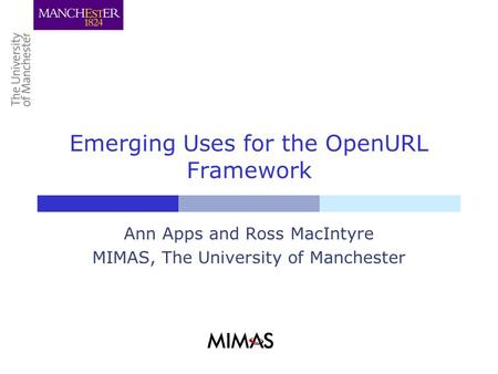Emerging Uses for the OpenURL Framework Ann Apps and Ross MacIntyre MIMAS, The University of Manchester.