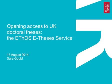 Opening access to UK doctoral theses: the EThOS E-Theses Service 13 August 2014 Sara Gould.