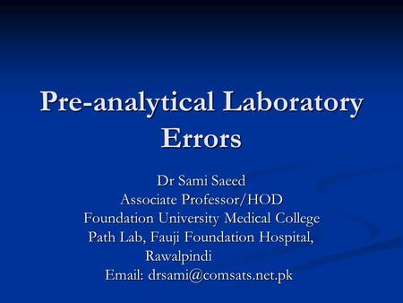 Pre-analytical Laboratory Errors Dr Sami Saeed Associate Professor/HOD Foundation University Medical College Path Lab, Fauji Foundation Hospital, Path.