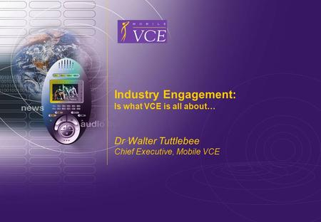 Www.mobilevce.com © 2009 Mobile VCE Industry Engagement: Is what VCE is all about… Dr Walter Tuttlebee Chief Executive, Mobile VCE.