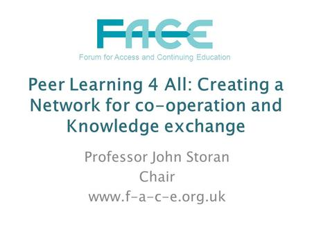 Peer Learning 4 All: Creating a Network for co-operation and Knowledge exchange Professor John Storan Chair www.f-a-c-e.org.uk Forum for Access and Continuing.