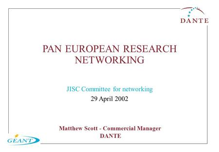 PAN EUROPEAN RESEARCH NETWORKING JISC Committee for networking 29 April 2002 Matthew Scott - Commercial Manager DANTE.