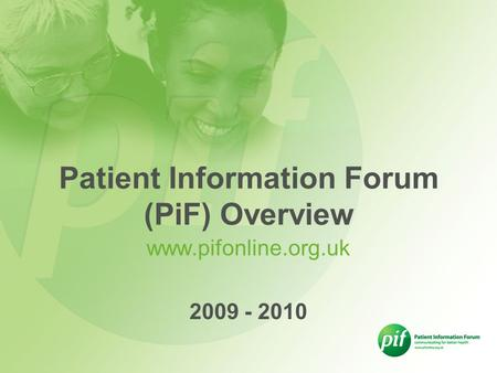 Www.pifonline.org.uk 2009 - 2010 Patient Information Forum (PiF) Overview.
