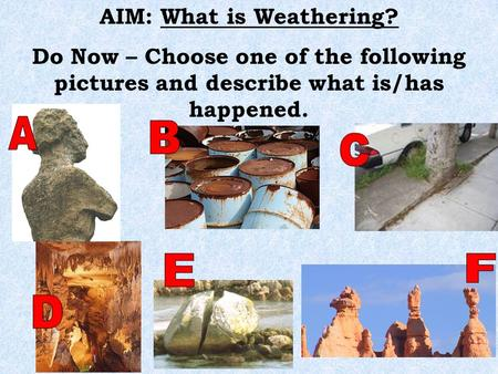 AIM: What is Weathering? Do Now – Choose one of the following pictures and describe what is/has happened.