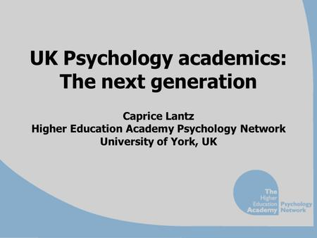 UK Psychology academics: The next generation Caprice Lantz Higher Education Academy Psychology Network University of York, UK.