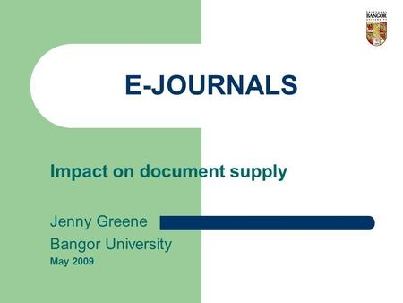 E-JOURNALS Impact on document supply Jenny Greene Bangor University May 2009.