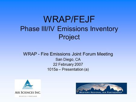WRAP/FEJF Phase III/IV Emissions Inventory Project WRAP - Fire Emissions Joint Forum Meeting San Diego, CA 22 February 2007 1015a – Presentation (a)