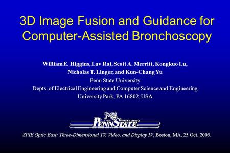 3D Image Fusion and Guidance for Computer-Assisted Bronchoscopy William E. Higgins, Lav Rai, Scott A. Merritt, Kongkuo Lu, Nicholas T. Linger, and Kun-Chang.