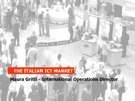 THE ITALIAN ICT MARKET Maura Gritti - International Operations Director.