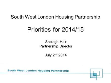 South West London Housing Partnership Priorities for 2014/15 Shelagh Hair Partnership Director July 2 nd 2014.