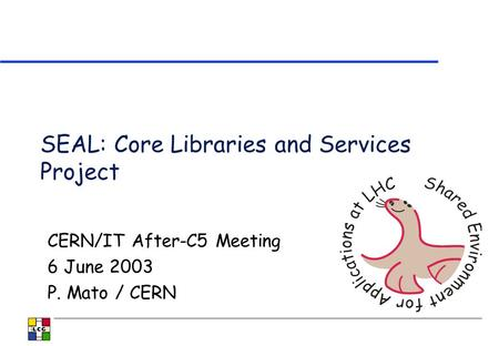 SEAL: Core Libraries and Services Project CERN/IT After-C5 Meeting 6 June 2003 P. Mato / CERN.