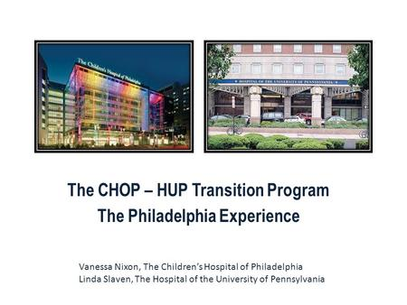 The CHOP – HUP Transition Program The Philadelphia Experience Vanessa Nixon, The Children's Hospital of Philadelphia Linda Slaven, The Hospital of the.