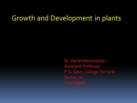 Growth and Development in plants Dr. Harsh Manchanda Assistant Professor P. G. Govt. College for Girls Sector -11 Chandigarh.