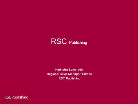 RSC Publishing Karlheinz Lamprecht Regional Sales Manager, Europe RSC Publishing.