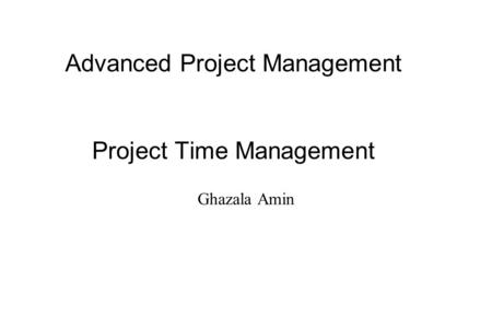 Advanced Project Management Project Time Management Ghazala Amin.