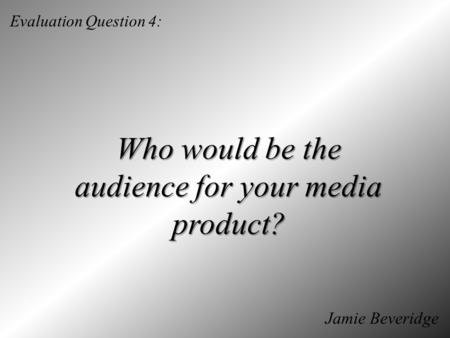 Evaluation Question 4: Who would be the audience for your media product? Jamie Beveridge.