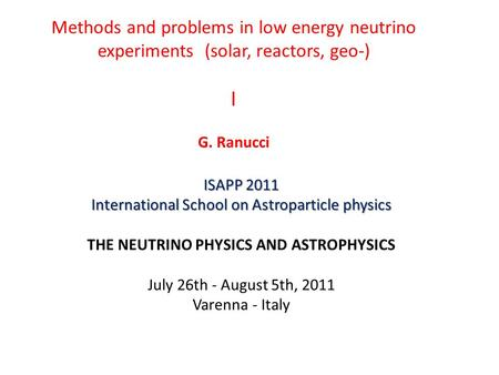 Methods and problems in low energy neutrino experiments (solar, reactors, geo-) I G. Ranucci ISAPP 2011 International School on Astroparticle physics THE.
