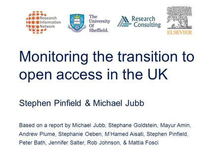 Monitoring the transition to open access in the UK Stephen Pinfield & Michael Jubb Based on a report by Michael Jubb, Stephane Goldstein, Mayur Amin, Andrew.