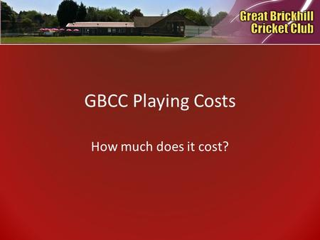 GBCC Playing Costs How much does it cost?. History At Great Brickhill Cricket Club a number of years ago, due to the arduous task of collecting playing.