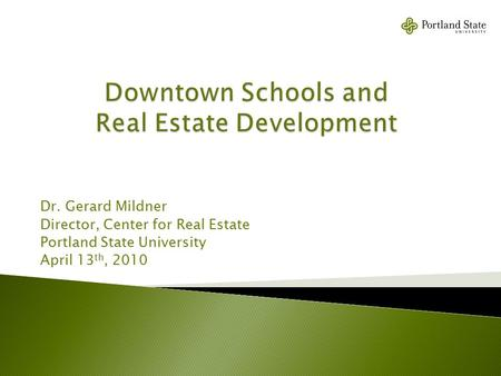 Dr. Gerard Mildner Director, Center for Real Estate Portland State University April 13 th, 2010.