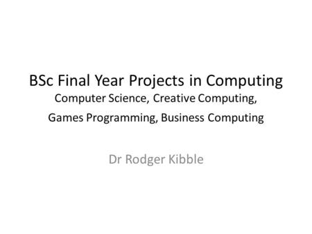 BSc Final Year Projects in Computing Computer Science, Creative Computing, Games Programming, Business Computing Dr Rodger Kibble.