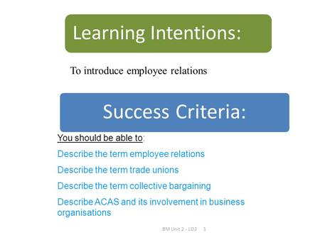 BM Unit 2 - LO21 Success Criteria: Learning Intentions: You should be able to: Describe the term employee relations Describe the term trade unions Describe.