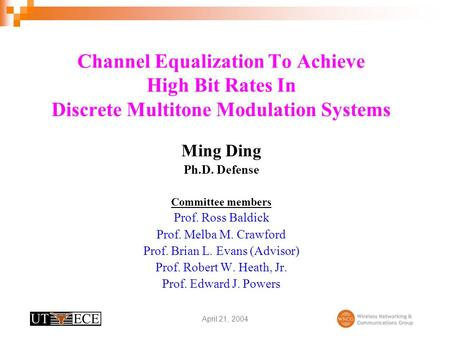 Channel Equalization To Achieve High Bit Rates In Discrete Multitone Modulation Systems Ming Ding Ph.D. Defense Committee members Prof. Ross Baldick Prof.