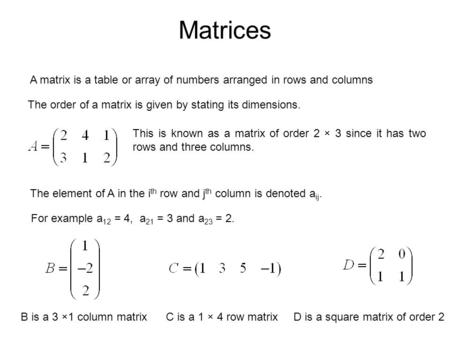 Matrices A matrix is a table or array of numbers arranged in rows and columns The order of a matrix is given by stating its dimensions. This is known as.
