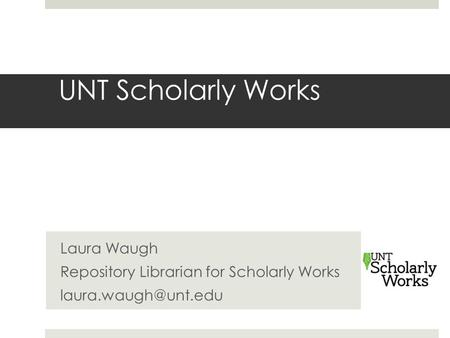 UNT Scholarly Works Laura Waugh Repository Librarian for Scholarly Works