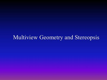 Multiview Geometry and Stereopsis. Inputs: two images of a scene (taken from 2 viewpoints). Output: Depth map. Inputs: multiple images of a scene. Output:
