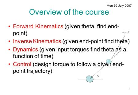 1 Overview of the course Forward Kinematics (given theta, find end- point) Inverse Kinematics (given end-point find theta) Dynamics (given input torques.