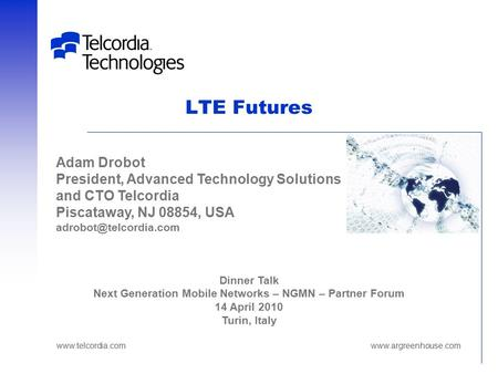 LTE Futures Dinner Talk Next Generation Mobile Networks – NGMN – Partner Forum 14 April 2010 Turin, Italy Adam Drobot President, Advanced Technology Solutions.