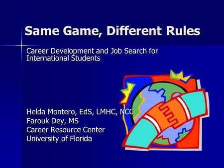 Same Game, Different Rules Career Development and Job Search for International Students Helda Montero, EdS, LMHC, NCC Farouk Dey, MS Career Resource Center.