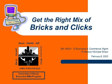 Get the Right Mix of Bricks and Clicks BA 490X1 E-Business & Commerce Mgmt Professor Michael Shaw February 8, 2003 University of Illinois Executive MBA.