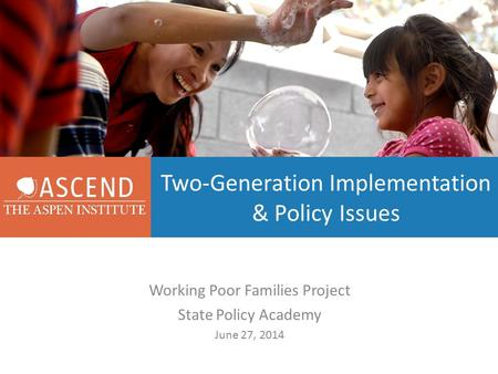 Two-Generation Implementation & Policy Issues Working Poor Families Project State Policy Academy June 27, 2014.