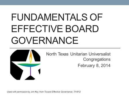 FUNDAMENTALS OF EFFECTIVE BOARD GOVERNANCE North Texas Unitarian Universalist Congregations February 8, 2014 Used with permission by Jim Key, from Toward.