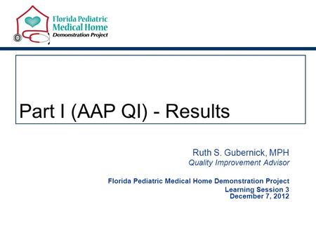 Part I (AAP QI) - Results Ruth S. Gubernick, MPH Quality Improvement Advisor Florida Pediatric Medical Home Demonstration Project Learning Session 3 December.