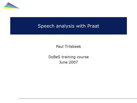 Speech analysis with Praat Paul Trilsbeek DoBeS training course June 2007.