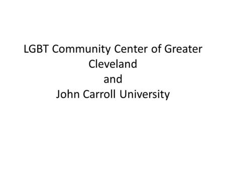 LGBT Community Center of Greater Cleveland and John Carroll University.